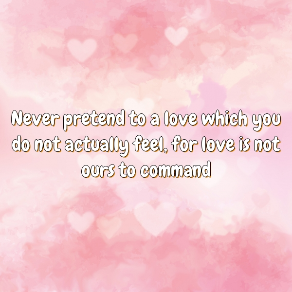 Never pretend to a love which you do not actually feel, for love is not ours to command
