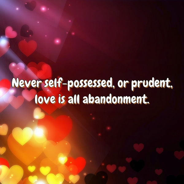 Never self-possessed, or prudent, love is all abandonment.
