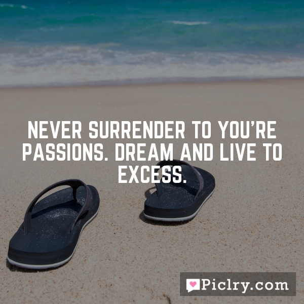 Never surrender to you're passions. Dream and live to excess.