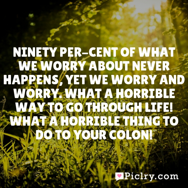 Ninety per-cent of what we worry about never happens, yet we worry and worry. What a horrible way to go through life! What a horrible thing to do to your colon!