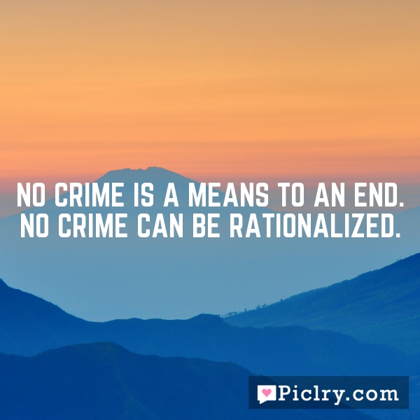 No crime is a means to an end. No crime can be rationalized.