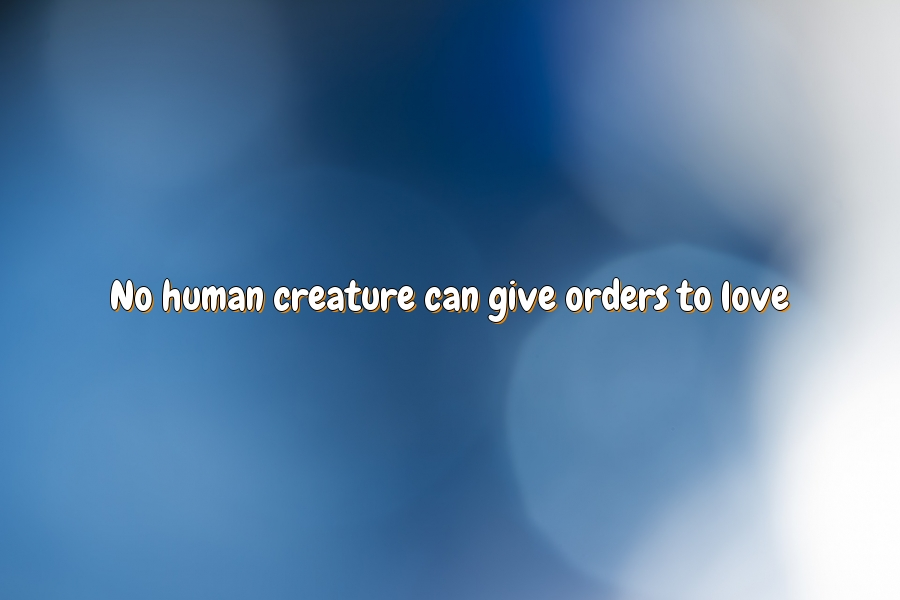 No human creature can give orders to love