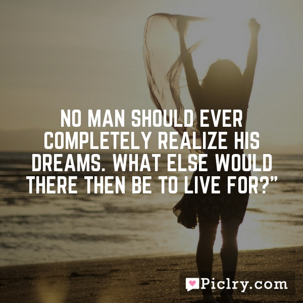 No man should ever completely realize his dreams. What else would there then be to live for?""