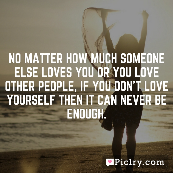 No matter how much someone else loves you or you love other people, if you don't love yourself then it can never be enough.