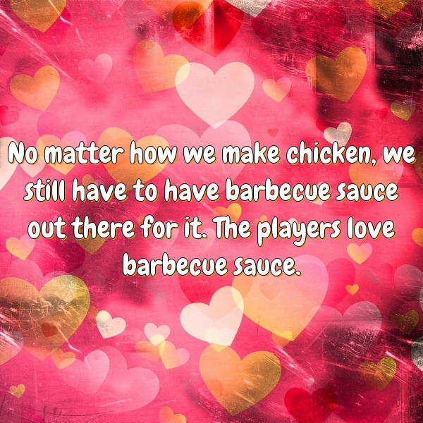 No matter how we make chicken, we still have to have barbecue sauce out there for it. The players love barbecue sauce.