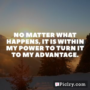 No matter what happens, it is within my power to turn it to my advantage.