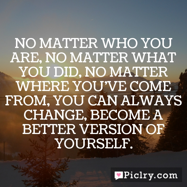 No matter who you are, no matter what you did, no matter where you've come from, you can always change, become a better version of yourself.