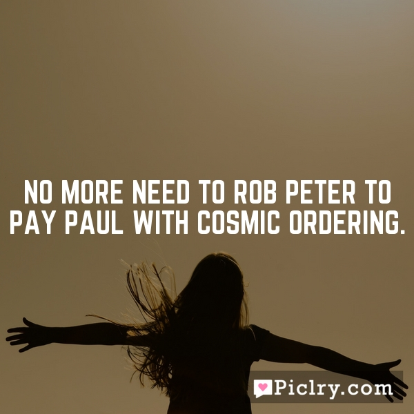 No more need to rob Peter to pay Paul with Cosmic Ordering.
