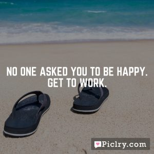 No one asked you to be happy. Get to work.