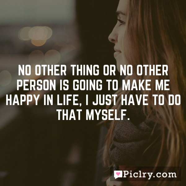 No other thing or no other person is going to make me happy in life, I just have to do that myself.