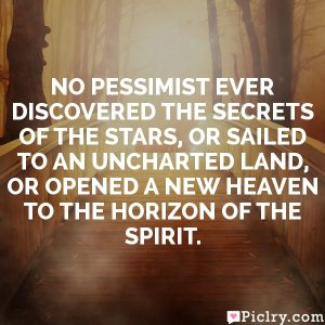 No pessimist ever discovered the secrets of the stars, or sailed to an uncharted land, or opened a new heaven to the horizon of the spirit.