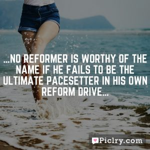 …No reformer is worthy of the name if he fails to be the ultimate pacesetter in his own reform drive…