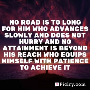 No road is to long for him who advances slowly and does not hurry and no attainment is beyond his reach who equips himself with patience to achieve it