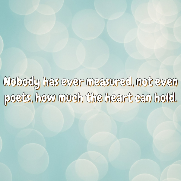 Nobody has ever measured, not even poets, how much the heart can hold