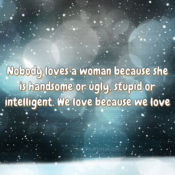 Nobody loves a woman because she is handsome or ugly, stupid or intelligent. We love because we love