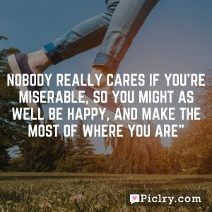Nobody really cares if you're miserable, so you might as well be happy, and make the most of where you are""