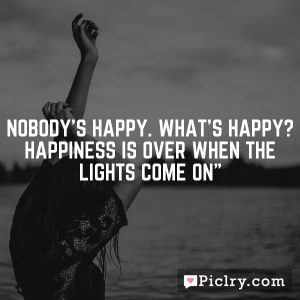Nobody's happy. What's happy? Happiness is over when the lights come on""