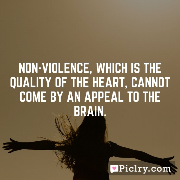 Non-violence, which is the quality of the heart, cannot come by an appeal to the brain.