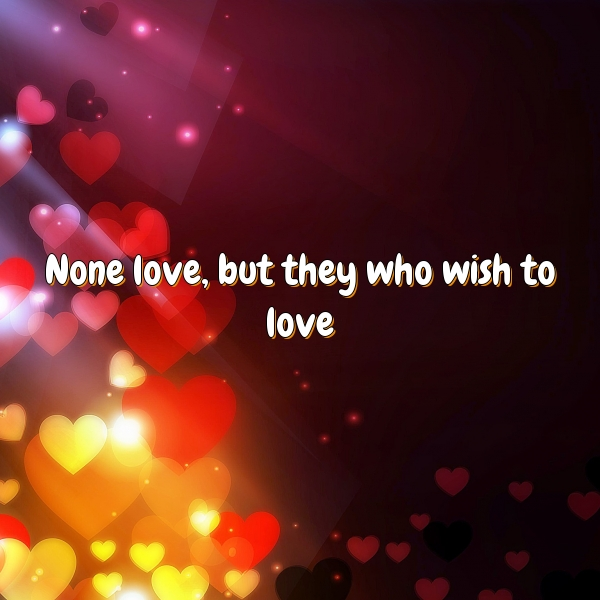 None love, but they who wish to love