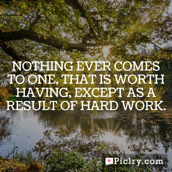 Nothing ever comes to one, that is worth having, except as a result of hard work.