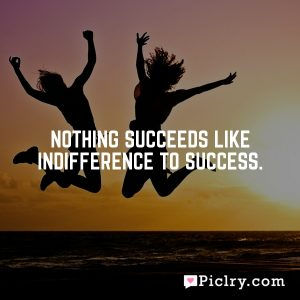 Nothing succeeds like indifference to success.
