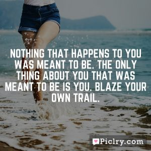 Nothing that happens to you was meant to be. The only thing about you that was meant to be is you. Blaze your own trail.