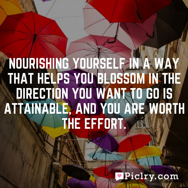 Nourishing yourself in a way that helps you blossom in the direction you want to go is attainable, and you are worth the effort.