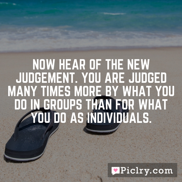 Now hear of the new judgement. You are judged many times more by what you do in groups than for what you do as individuals.