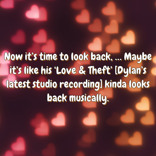 Now it's time to look back, … Maybe it's like his 'Love & Theft' [Dylan's latest studio recording] kinda looks back musically.