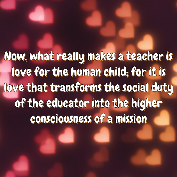 Now, what really makes a teacher is love for the human child; for it is love that transforms the social duty of the educator into the higher consciousness of a mission