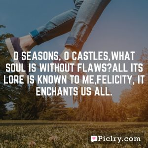 O seasons, O castles,What soul is without flaws?All its lore is known to me,Felicity, it enchants us all.
