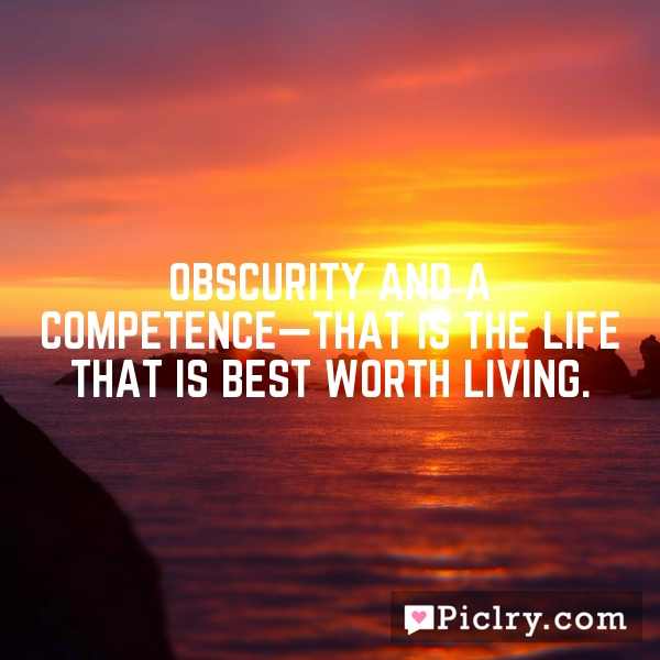 Obscurity and a competence—that is the life that is best worth living.