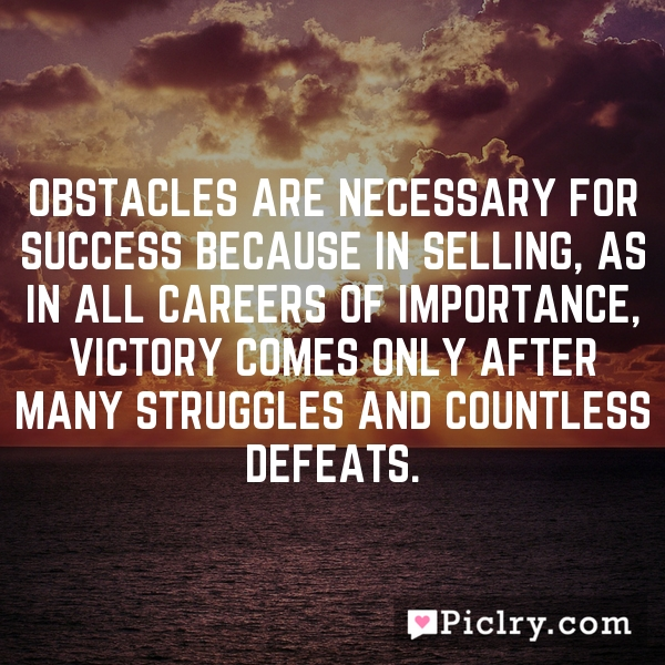 Obstacles are necessary for success because in selling, as in all careers of importance, victory comes only after many struggles and countless defeats.
