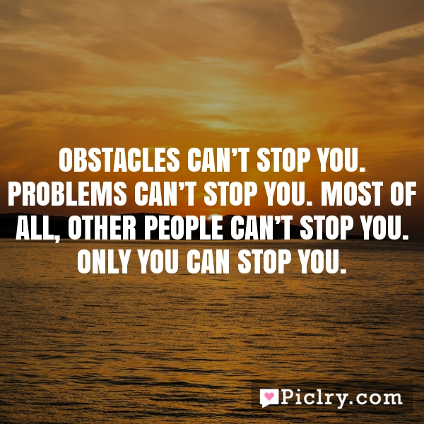 Obstacles can't stop you. Problems can't stop you. Most of all, other people can't stop you. Only you can stop you.