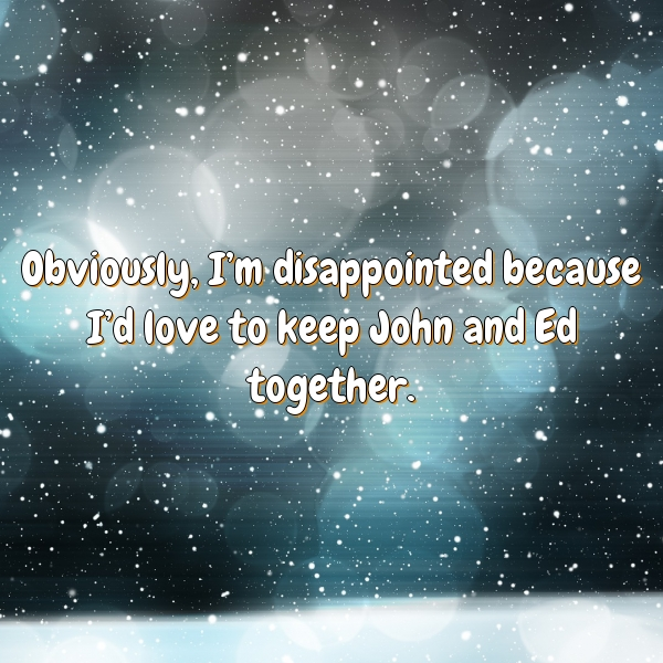 Obviously, I'm disappointed because I'd love to keep John and Ed together.