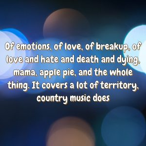 Of emotions, of love, of breakup, of love and hate and death and dying, mama, apple pie, and the whole thing. It covers a lot of territory, country music does