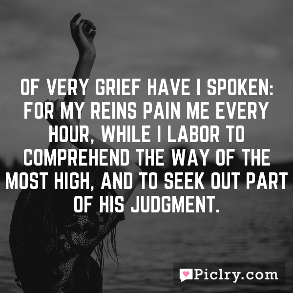 Of very grief have I spoken: for my reins pain me every hour, while I labor to comprehend the way of the most High, and to seek out part of his judgment.