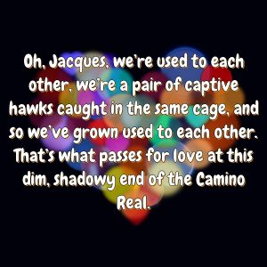 Oh, Jacques, we're used to each other, we're a pair of captive hawks caught in the same cage, and so we've grown used to each other. That's what passes for love at this dim, shadowy end of the Camino Real.