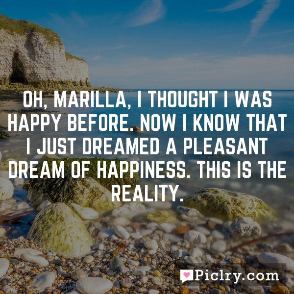 Oh, Marilla, I thought I was happy before. Now I know that I just dreamed a pleasant dream of happiness. This is the reality.