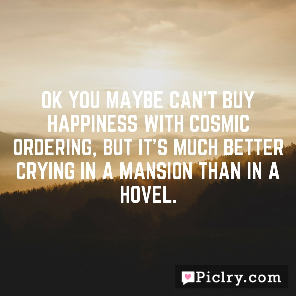 OK you maybe can't buy happiness with Cosmic Ordering, but it's much better crying in a mansion than in a hovel.