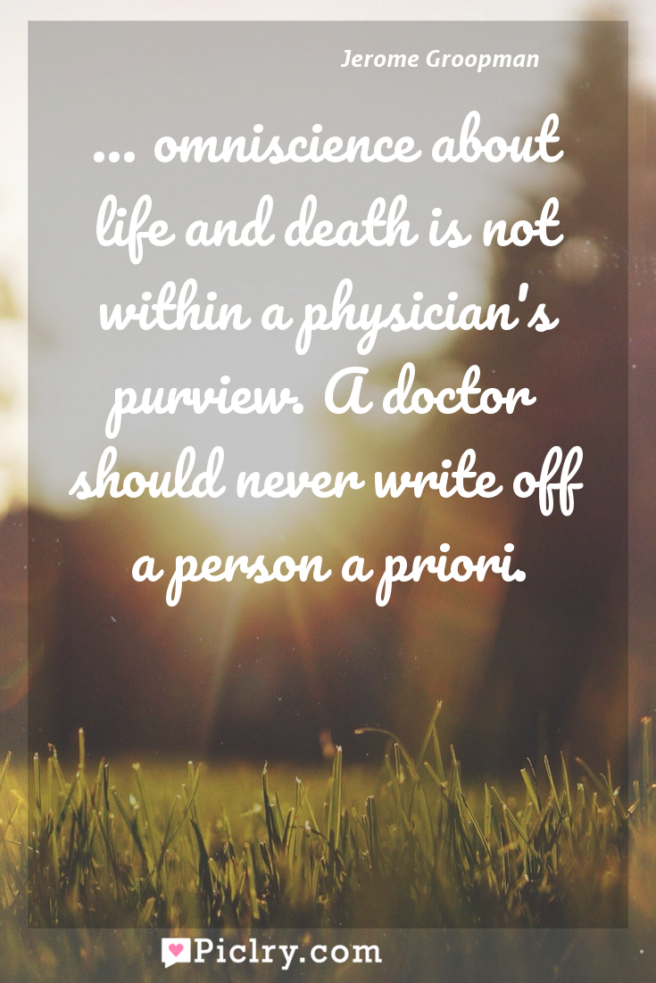 Meaning of ... omniscience about life and death is not within a physician's purview. A doctor should never write off a person a priori. - Jerome Groopman quote photo - full hd4k quote wallpaper - Wall art and poster