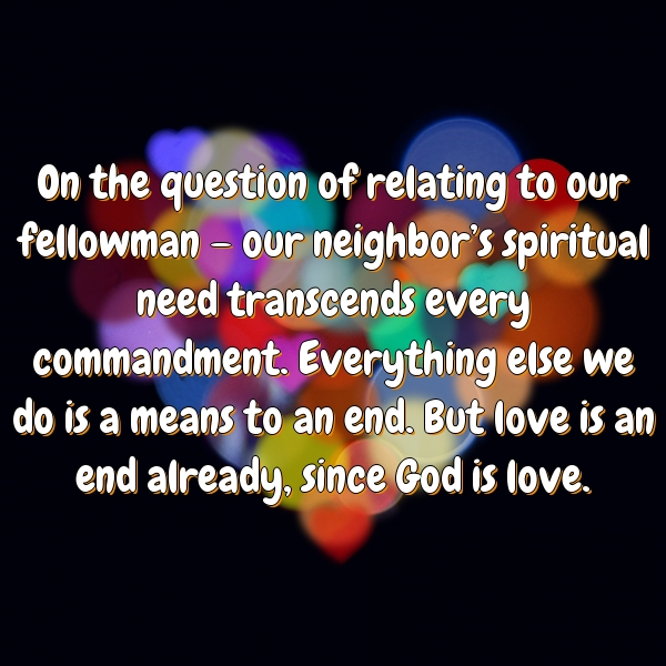 On the question of relating to our fellowman – our neighbor's spiritual need transcends every commandment. Everything else we do is a means to an end. But love is an end already, since God is love.