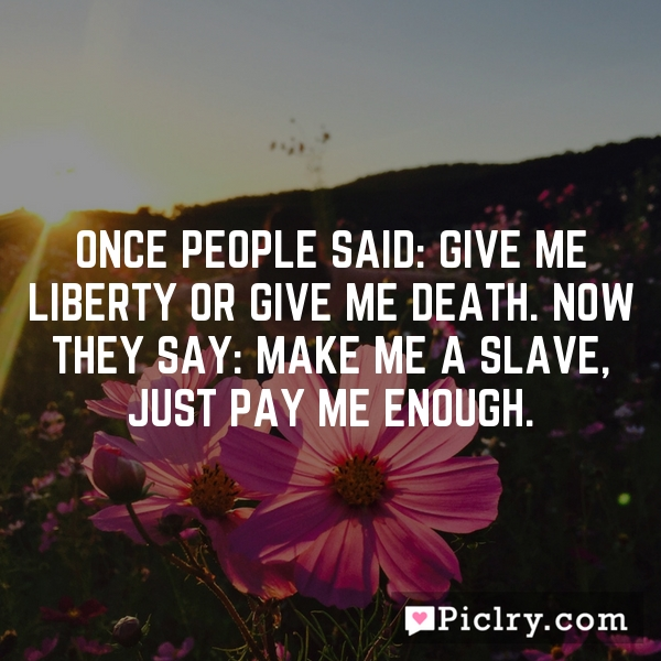 Once people said: Give me liberty or give me death. Now they say: Make me a slave, just pay me enough.