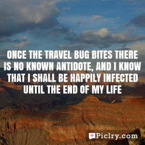 Once the travel bug bites there is no known antidote, and I know that I shall be happily infected until the end of my life