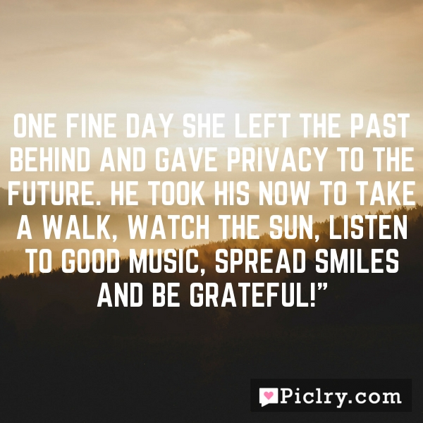 One fine day she left the past behind and gave privacy to the future. He took his now to take a walk, watch the sun, listen to good music, spread smiles and be grateful!""