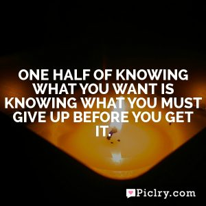 One half of knowing what you want is knowing what you must give up before you get it.