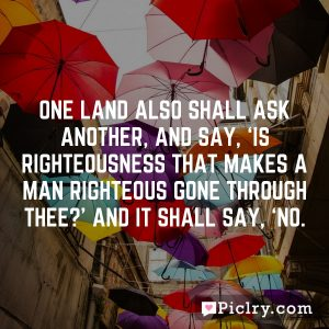 One land also shall ask another, and say, 'Is righteousness that makes a man righteous gone through thee?' And it shall say, 'No.