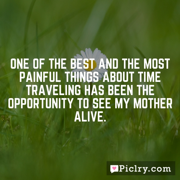 one of the best and the most painful things about time traveling has been the opportunity to see my mother alive.