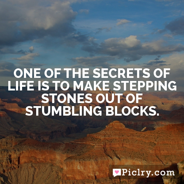 One of the secrets of life is to make stepping stones out of stumbling blocks.