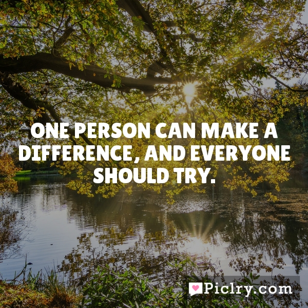 One person can make a difference, and everyone should try.